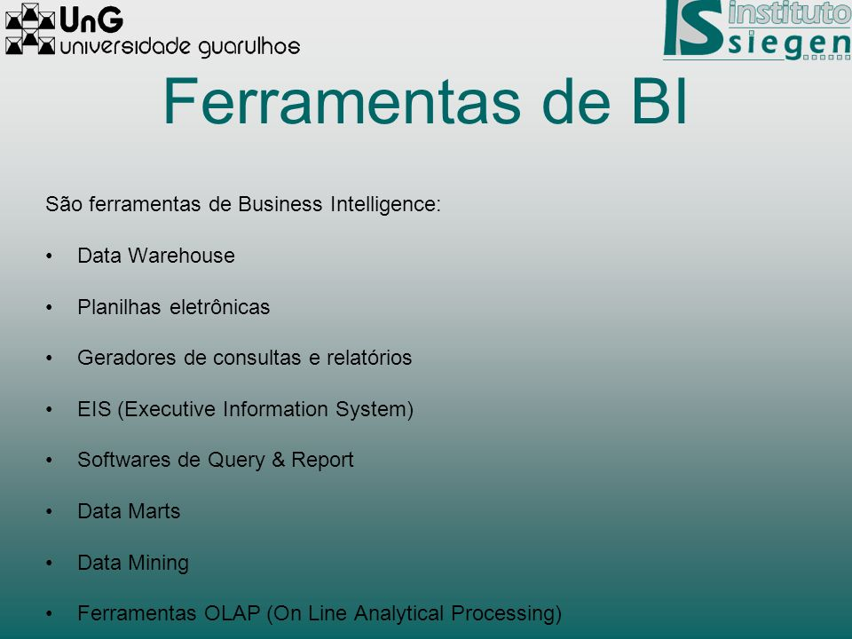 Ferramentas de BI São ferramentas de Business Intelligence: Data Warehouse Planilhas eletrônicas Geradores de consultas e relatórios EIS (Executive In