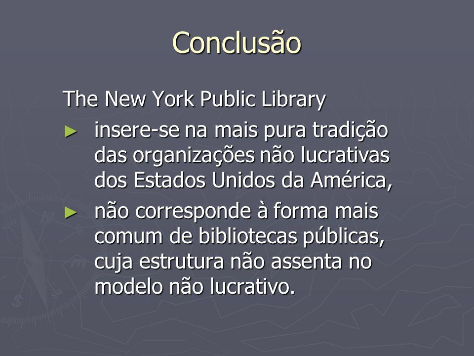 Conclusão The New York Public Library insere-se na mais pura tradição das organizações não lucrativas dos Estados Unidos da América, insere-se na mais