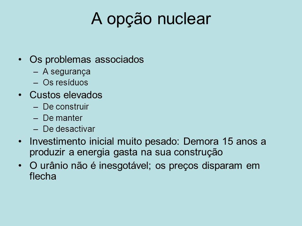 A opção nuclear Os problemas associados –A segurança –Os resíduos Custos elevados –De construir –De manter –De desactivar Investimento inicial muito p