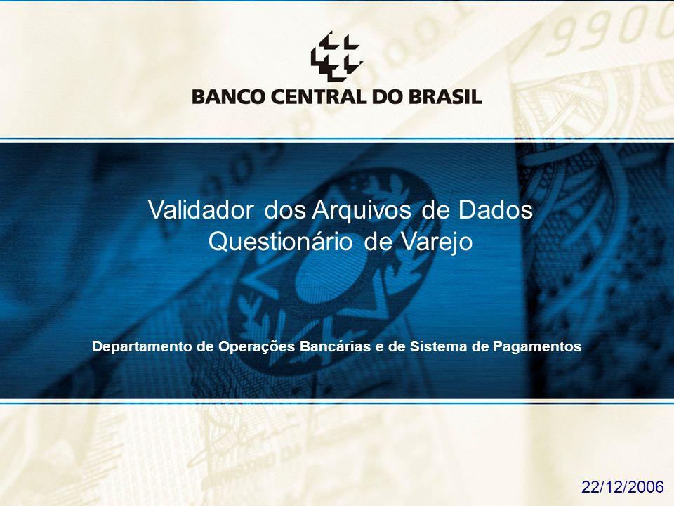 1 Validador dos Arquivos de Dados Questionário de Varejo 22/12/2006 Departamento de Operações Bancárias e de Sistema de Pagamentos