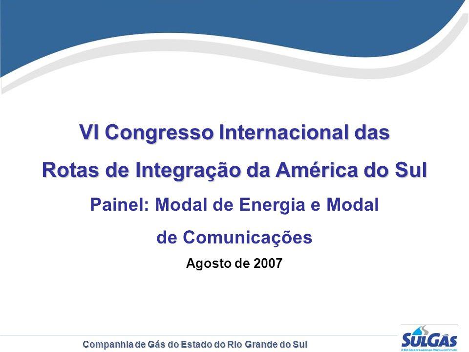 Companhia de Gás do Estado do Rio Grande do Sul VI Congresso Internacional das Rotas de Integração da América do Sul Painel: Modal de Energia e Modal