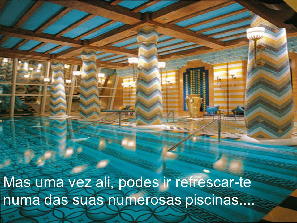 Mas uma vez ali, podes ir refrescar-te numa das suas numerosas piscinas....