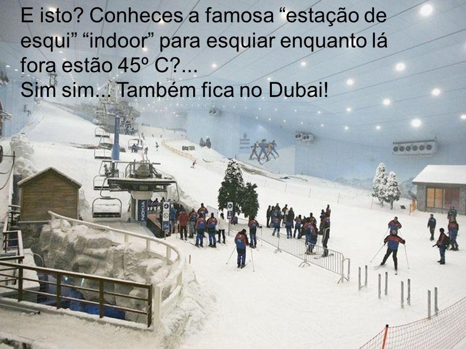 E isto? Conheces a famosa estação de esqui indoor para esquiar enquanto lá fora estão 45º C?... Sim sim... Também fica no Dubai!