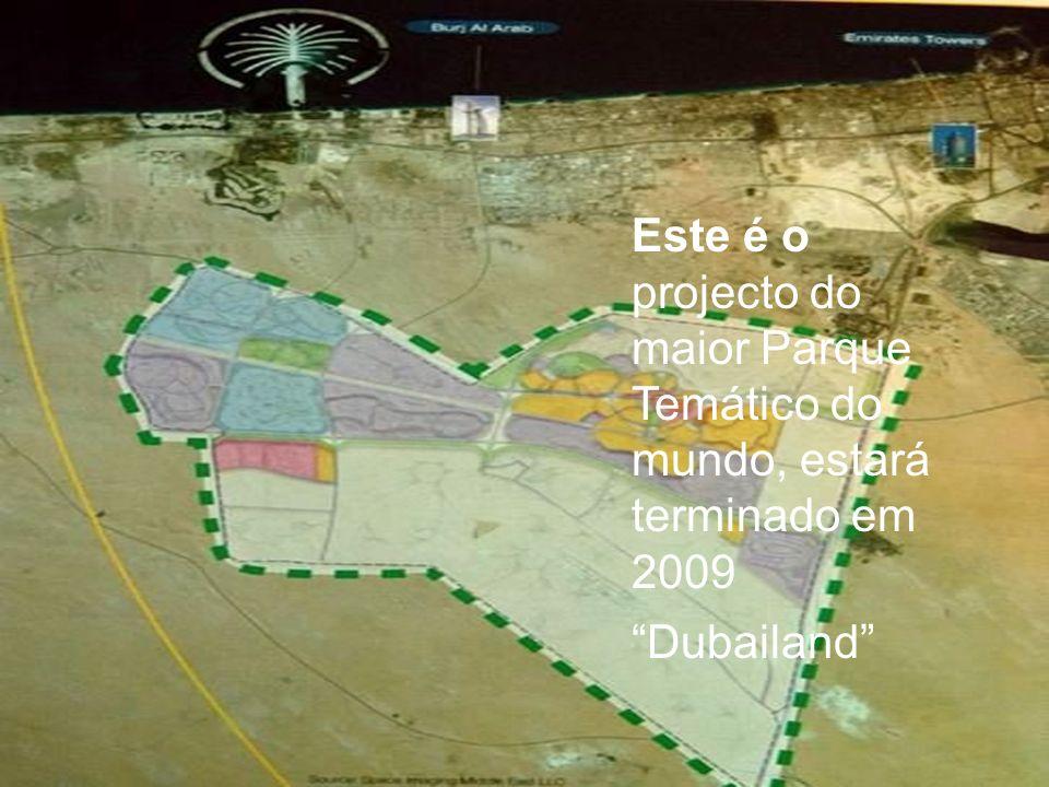 Este é o projecto do maior Parque Temático do mundo, estará terminado em 2009 Dubailand
