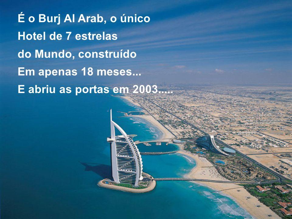 É o Burj Al Arab, o único Hotel de 7 estrelas do Mundo, construído Em apenas 18 meses... E abriu as portas em 2003.....