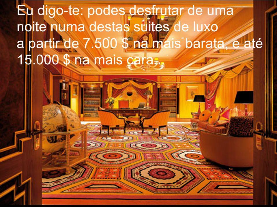 Eu digo-te: podes desfrutar de uma noite numa destas suites de luxo a partir de 7.500 $ na mais barata, e até 15.000 $ na mais cara...