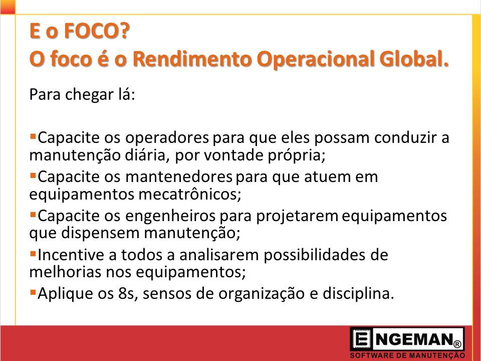 E o FOCO? O foco é o Rendimento Operacional Global. Para chegar lá: Capacite os operadores para que eles possam conduzir a manutenção diária, por vont