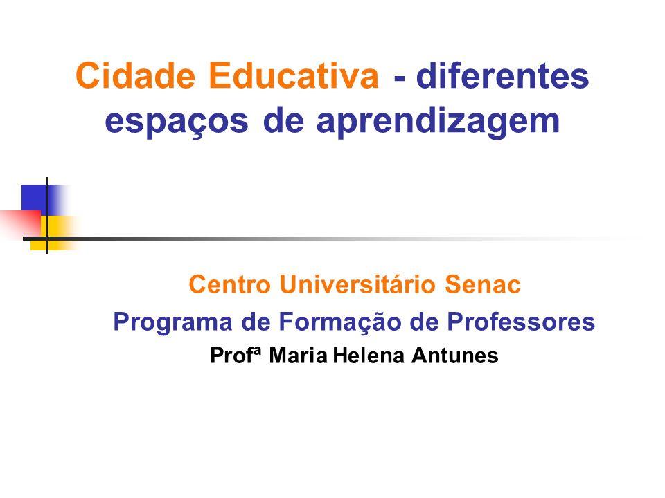 Cidade Educativa - diferentes espaços de aprendizagem Centro Universitário Senac Programa de Formação de Professores Profª Maria Helena Antunes