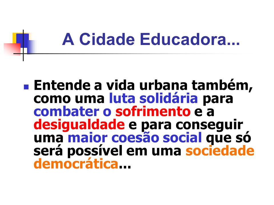 A Cidade Educadora... Entende a vida urbana também, como uma luta solidária para combater o sofrimento e a desigualdade e para conseguir uma maior coe