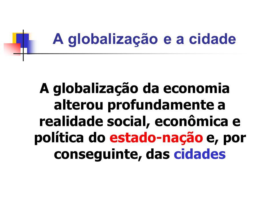 A globalização e a cidade A globalização da economia alterou profundamente a realidade social, econômica e política do estado-nação e, por conseguinte
