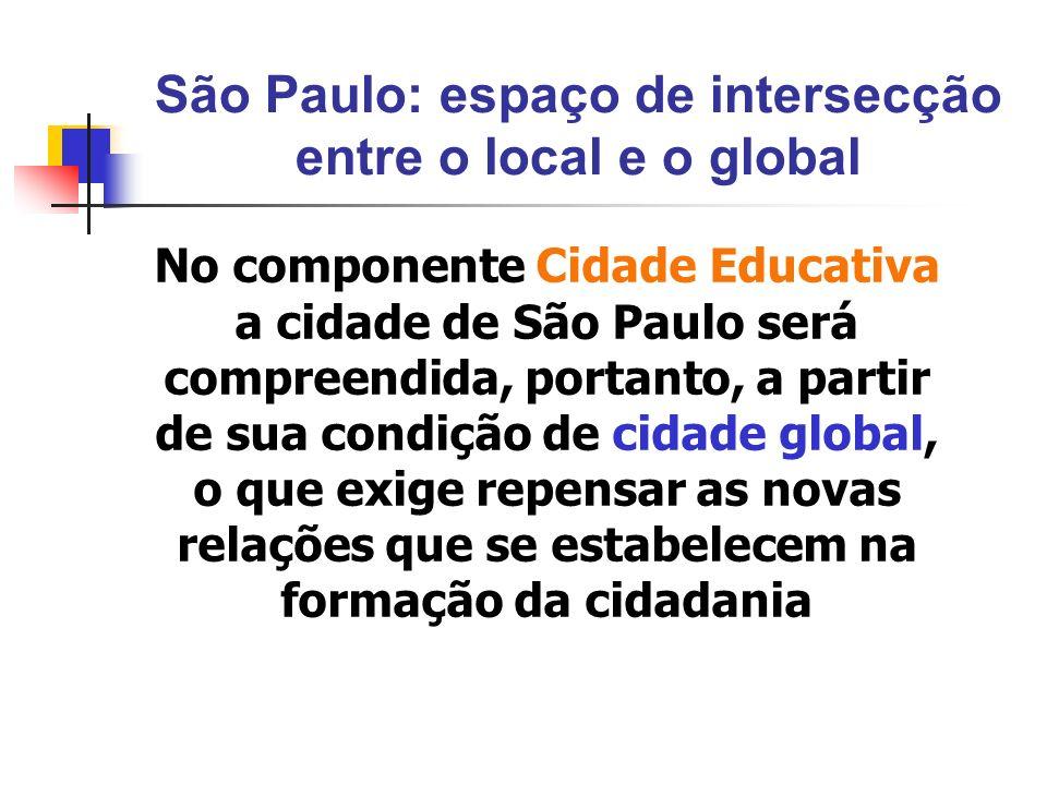 São Paulo: espaço de intersecção entre o local e o global No componente Cidade Educativa a cidade de São Paulo será compreendida, portanto, a partir d