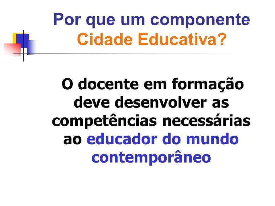Por que um componente Cidade Educativa? O docente em formação deve desenvolver as competências necessárias ao educador do mundo contemporâneo