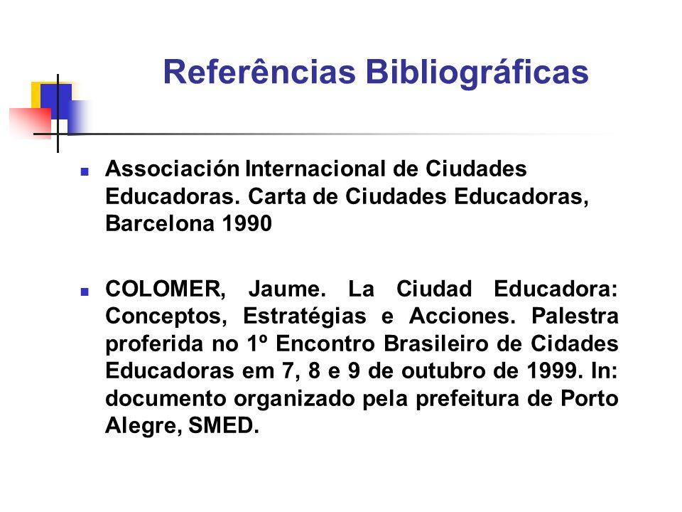 Referências Bibliográficas Associación Internacional de Ciudades Educadoras. Carta de Ciudades Educadoras, Barcelona 1990 COLOMER, Jaume. La Ciudad Ed