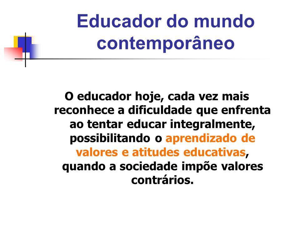 Educador do mundo contemporâneo O educador hoje, cada vez mais reconhece a dificuldade que enfrenta ao tentar educar integralmente, possibilitando o a