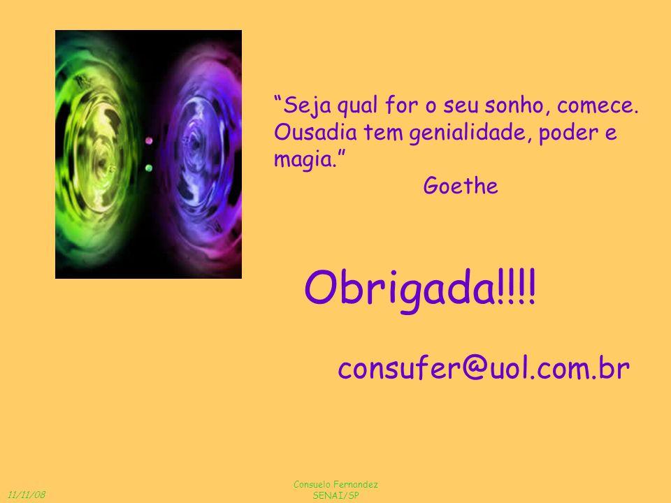 11/11/08 Consuelo Fernandez SENAI/SP Obrigada!!!! consufer@uol.com.br Seja qual for o seu sonho, comece. Ousadia tem genialidade, poder e magia. Goeth