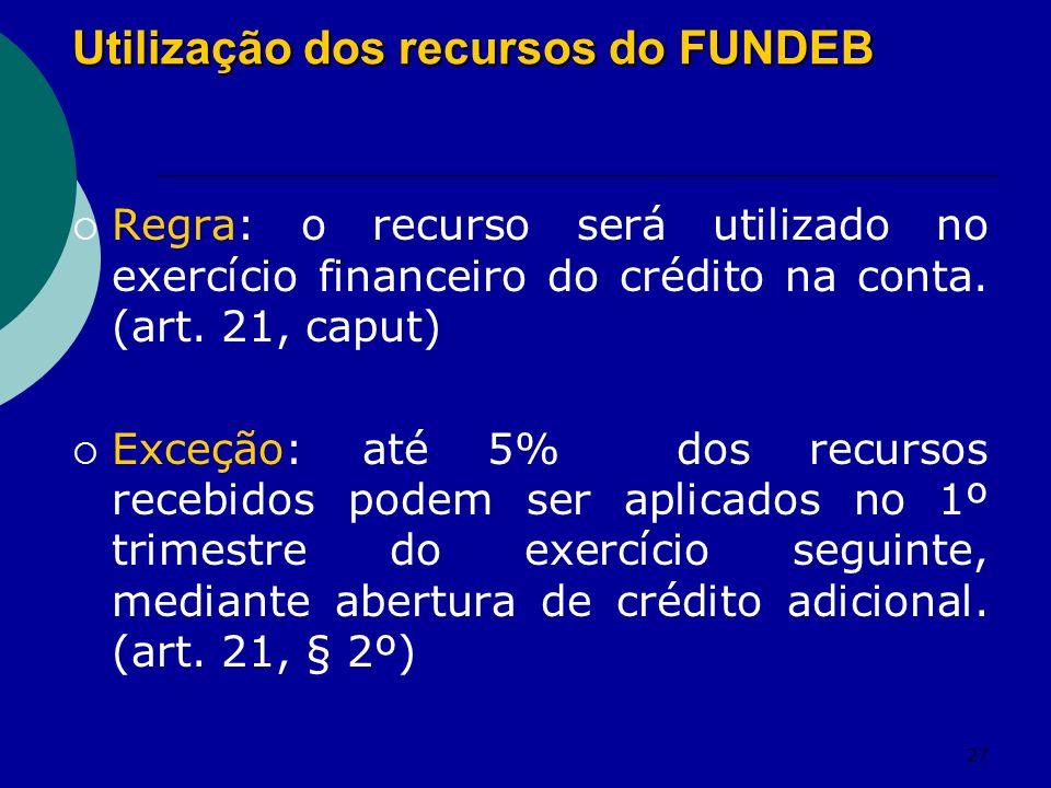27 Utilização dos recursos do FUNDEB Regra: o recurso será utilizado no exercício financeiro do crédito na conta. (art. 21, caput) Exceção: até 5% dos
