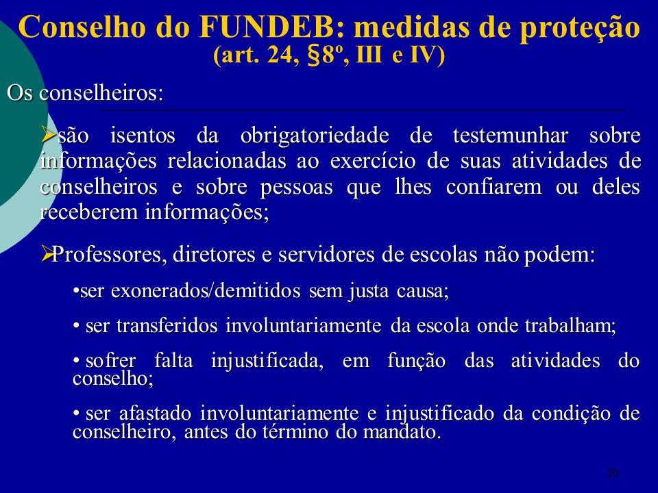 36 Conselho do FUNDEB: medidas de proteção (art. 24, §8º, III e IV) Os conselheiros: são isentos da obrigatoriedade de testemunhar sobre informações r