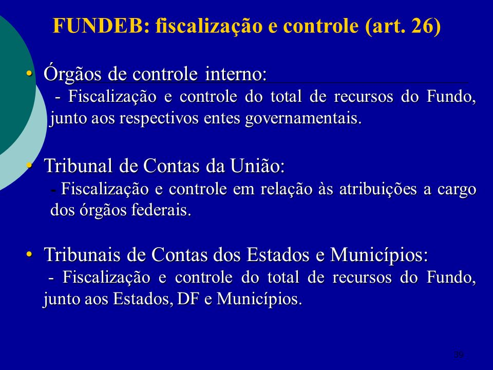 39 Órgãos de controle interno: Órgãos de controle interno: - Fiscalização e controle do total de recursos do Fundo, junto aos respectivos entes govern