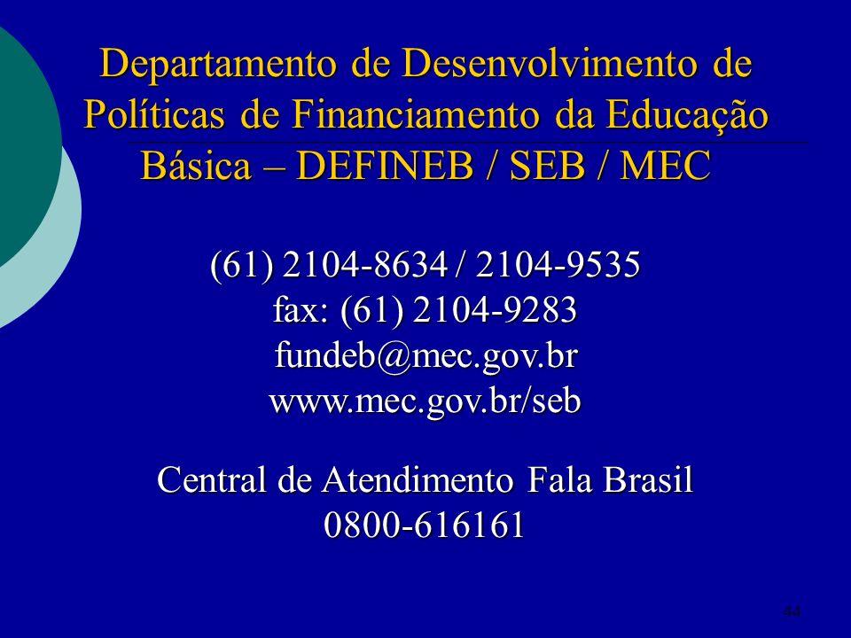 44 Departamento de Desenvolvimento de Políticas de Financiamento da Educação Básica – DEFINEB / SEB / MEC (61) 2104-8634 / 2104-9535 fax: (61) 2104-92