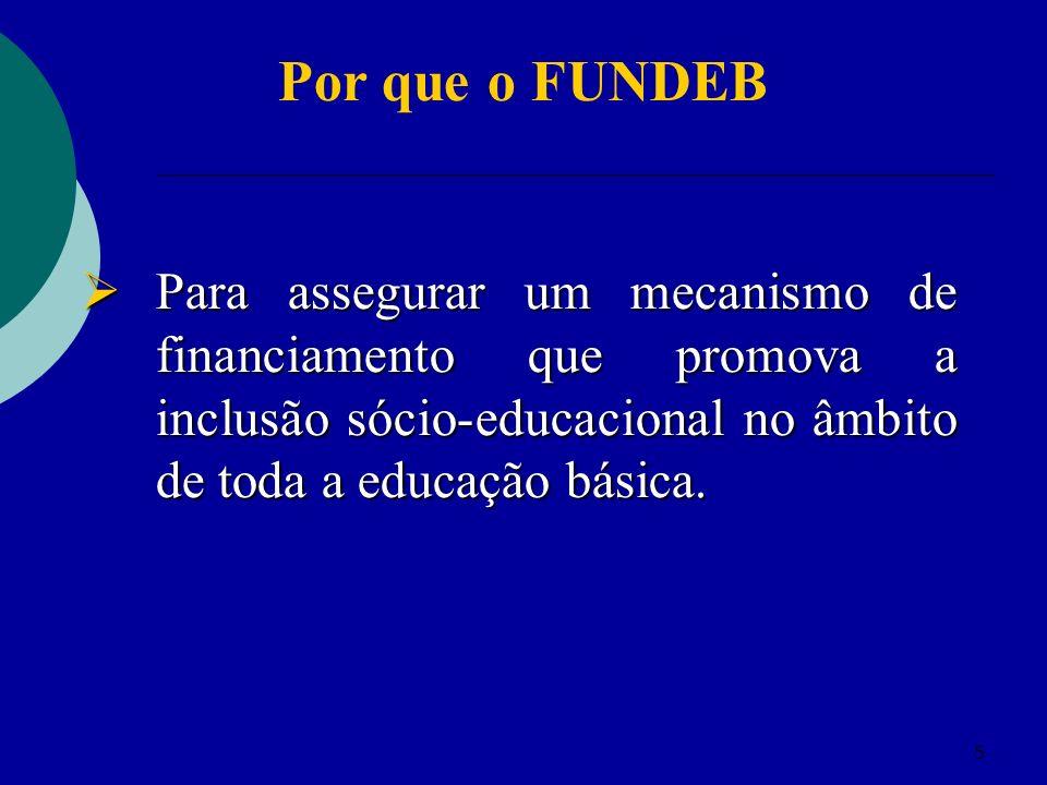 5 Por que o FUNDEB Para assegurar um mecanismo de financiamento que promova a inclusão sócio-educacional no âmbito de toda a educação básica. Para ass