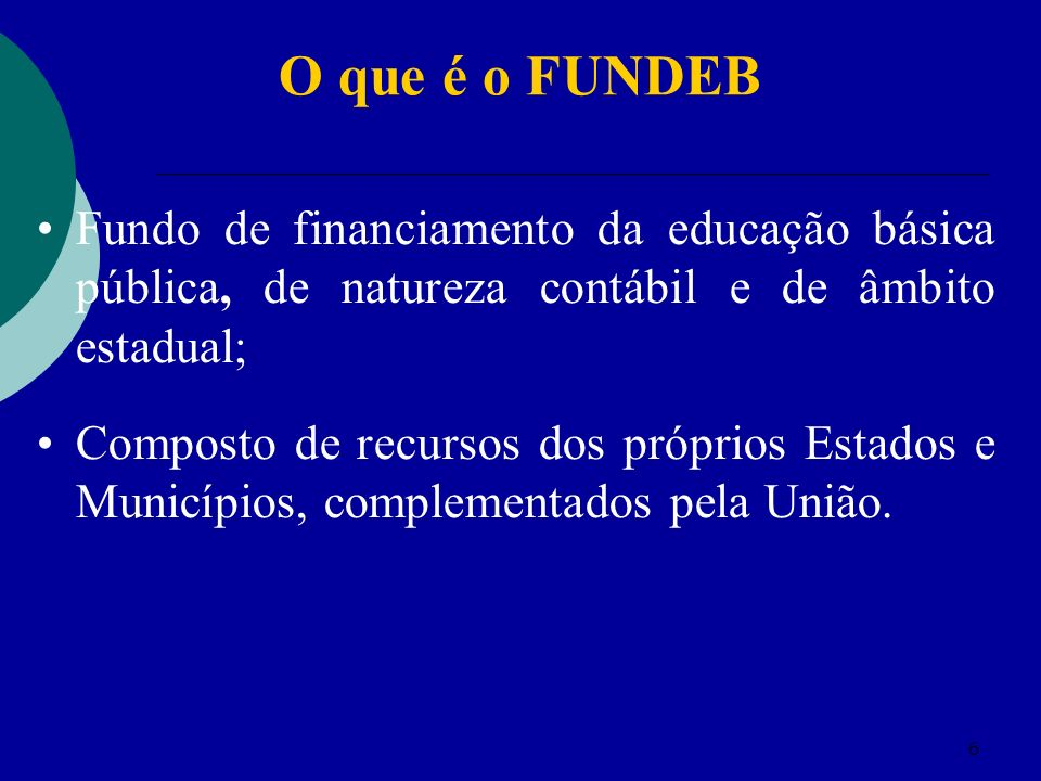 6 Fundo de financiamento da educação básica pública, de natureza contábil e de âmbito estadual; Composto de recursos dos próprios Estados e Municípios, complementados pela União.
