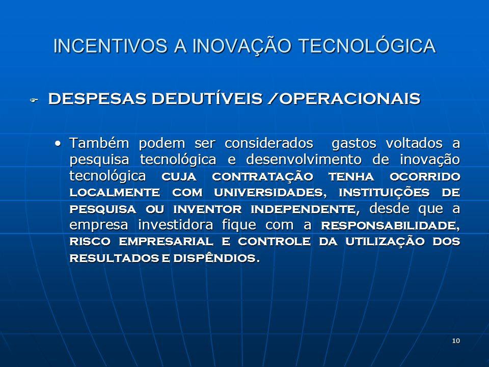 10 INCENTIVOS A INOVAÇÃO TECNOLÓGICA DESPESAS DEDUTÍVEIS /OPERACIONAIS DESPESAS DEDUTÍVEIS /OPERACIONAIS Também podem ser considerados gastos voltados