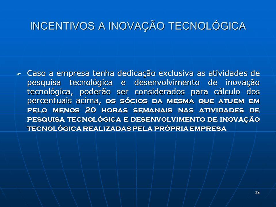 12 INCENTIVOS A INOVAÇÃO TECNOLÓGICA Caso a empresa tenha dedicação exclusiva as atividades de pesquisa tecnológica e desenvolvimento de inovação tecn