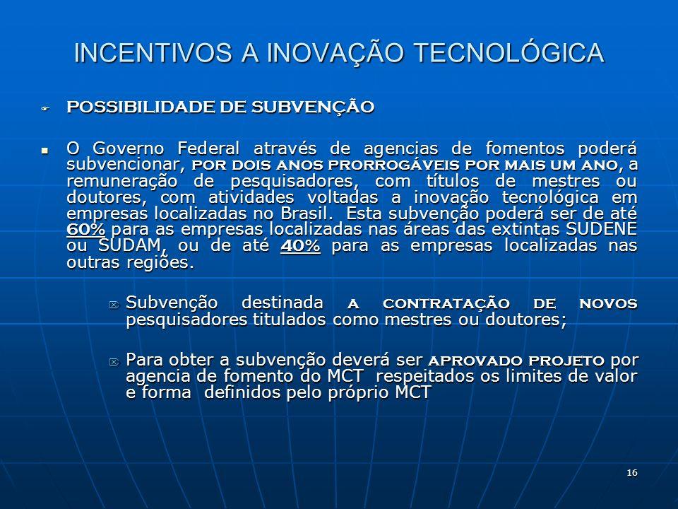 16 INCENTIVOS A INOVAÇÃO TECNOLÓGICA POSSIBILIDADE DE SUBVENÇÃO POSSIBILIDADE DE SUBVENÇÃO O Governo Federal através de agencias de fomentos poderá su