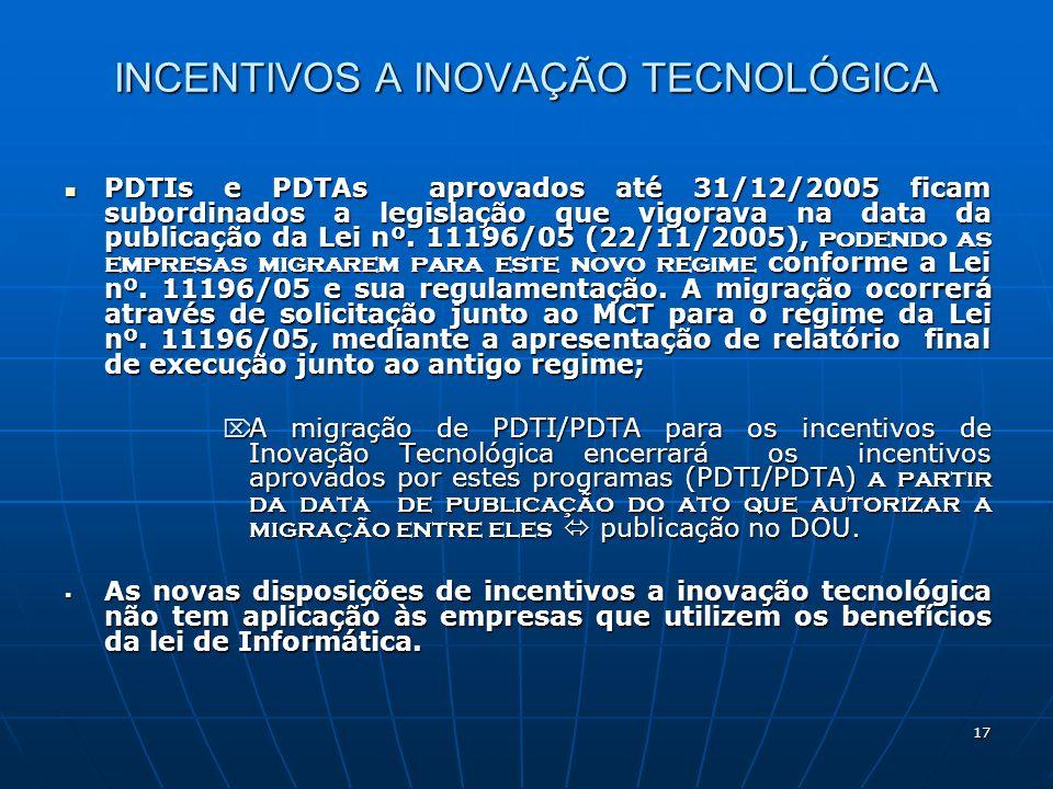 17 INCENTIVOS A INOVAÇÃO TECNOLÓGICA PDTIs e PDTAs aprovados até 31/12/2005 ficam subordinados a legislação que vigorava na data da publicação da Lei