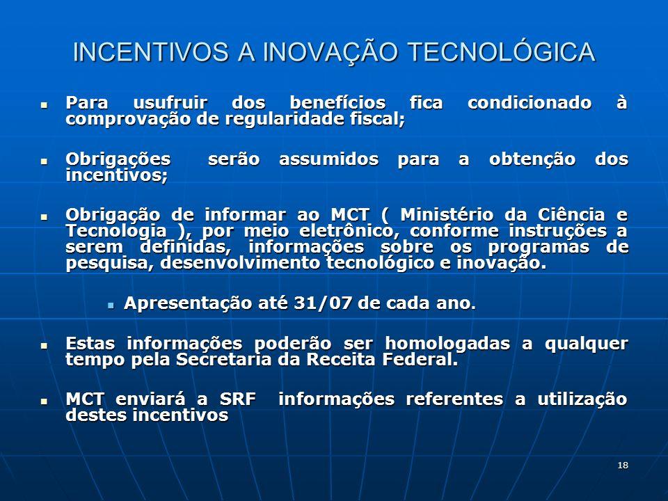 18 INCENTIVOS A INOVAÇÃO TECNOLÓGICA Para usufruir dos benefícios fica condicionado à comprovação de regularidade fiscal; Para usufruir dos benefícios