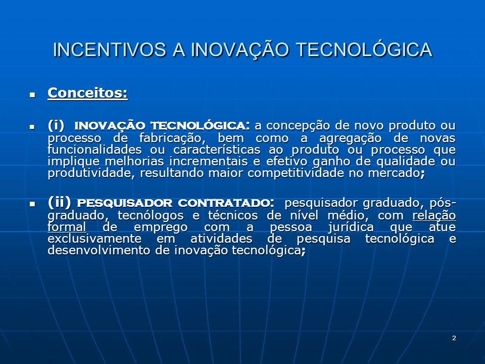 2 INCENTIVOS A INOVAÇÃO TECNOLÓGICA Conceitos: Conceitos: (i) inovação tecnológica: a concepção de novo produto ou processo de fabricação, bem como a