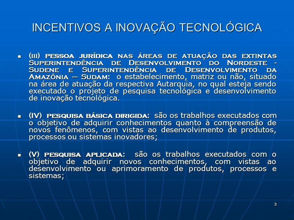14 INCENTIVOS A INOVAÇÃO TECNOLÓGICA As exclusões referentes a: As exclusões referentes a: até 60% do total dos gastos realizados no período de apuração com as atividade pesquisa tecnológica e desenvolvimento de inovação tecnológica ( podendo chegar a 70% e 80% ), e até 60% do total dos gastos realizados no período de apuração com as atividade pesquisa tecnológica e desenvolvimento de inovação tecnológica ( podendo chegar a 70% e 80% ), e até % da soma dos gastos vinculados a pesquisa tecnológica e desenvolvimento de inovação tecnológica objeto de patente concedida ou cultivar registrado.