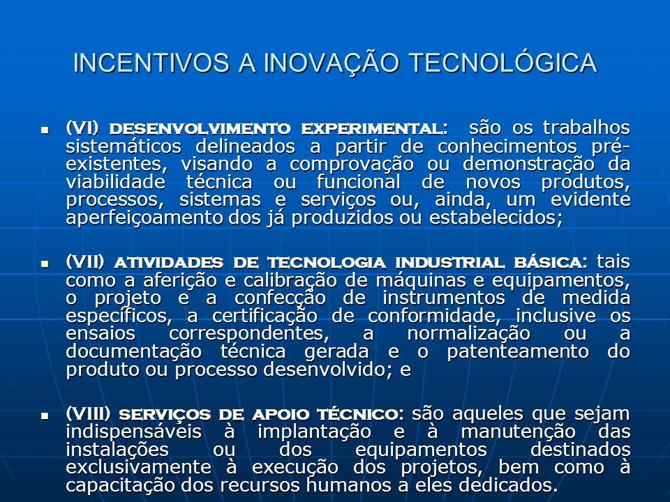 5 INCENTIVOS A INOVAÇÃO TECNOLÓGICA Detalhamento dos Incentivos Detalhamento dos Incentivos dedução como despesa para fins de apuração do lucro líquido e base de cálculo da CSLL, dos gastos classificáveis como despesas operacionais pela legislação do Imposto de Renda da Pessoa Jurídica, sendo estes gastos voltados a pesquisa tecnológica e desenvolvimento de inovação tecnológica; dedução como despesa para fins de apuração do lucro líquido e base de cálculo da CSLL, dos gastos classificáveis como despesas operacionais pela legislação do Imposto de Renda da Pessoa Jurídica, sendo estes gastos voltados a pesquisa tecnológica e desenvolvimento de inovação tecnológica; redução de 50% do IPI sobre máquinas, aparelhos, equipamentos, instrumentos, acessórios, sobressalentes, ferramentas que acompanhem o bem e sejam destinados a pesquisa e desenvolvimento tecnológico - Esta dedução tem aplicação automática pelo industrial, com base em pedido de compra ou documento equivalente de emissão do adquirente, devendo o mesmo ficar arquivado a disposição da fiscalização, contendo inclusive a finalidade a que se destina o produto e a indicação da base legal da redução, nos casos de importação a indicação da redução constará da Declaração de Importação, bem como a finalidade da aplicação ; redução de 50% do IPI sobre máquinas, aparelhos, equipamentos, instrumentos, acessórios, sobressalentes, ferramentas que acompanhem o bem e sejam destinados a pesquisa e desenvolvimento tecnológico - Esta dedução tem aplicação automática pelo industrial, com base em pedido de compra ou documento equivalente de emissão do adquirente, devendo o mesmo ficar arquivado a disposição da fiscalização, contendo inclusive a finalidade a que se destina o produto e a indicação da base legal da redução, nos casos de importação a indicação da redução constará da Declaração de Importação, bem como a finalidade da aplicação ;