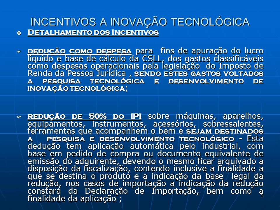 6 INCENTIVOS A INOVAÇÃO TECNOLÓGICA depreciação acelerada para fins de apurar IRPJ, de máquinas, aparelhos e equipamentos novos destinados a uso nas atividades de pesquisa e desenvolvimento tecnológico taxa de depreciação multiplicada por dois; depreciação acelerada para fins de apurar IRPJ, de máquinas, aparelhos e equipamentos novos destinados a uso nas atividades de pesquisa e desenvolvimento tecnológico taxa de depreciação multiplicada por dois; Exclusão do lucro líquido para a determinação do lucro real controle realizado no LALUR Exclusão do lucro líquido para a determinação do lucro real controle realizado no LALUR amortização acelerada para fins de apurar IRPJ, através da dedução como custo ou despesa operacional, no período de apuração em que forem realizados os gastos referente a aquisição de bens intangíveis destinados exclusivamente às atividades de pesquisa tecnológica e desenvolvimento de inovação tecnológico, classificáveis no ativo diferido da empresa; amortização acelerada para fins de apurar IRPJ, através da dedução como custo ou despesa operacional, no período de apuração em que forem realizados os gastos referente a aquisição de bens intangíveis destinados exclusivamente às atividades de pesquisa tecnológica e desenvolvimento de inovação tecnológico, classificáveis no ativo diferido da empresa;