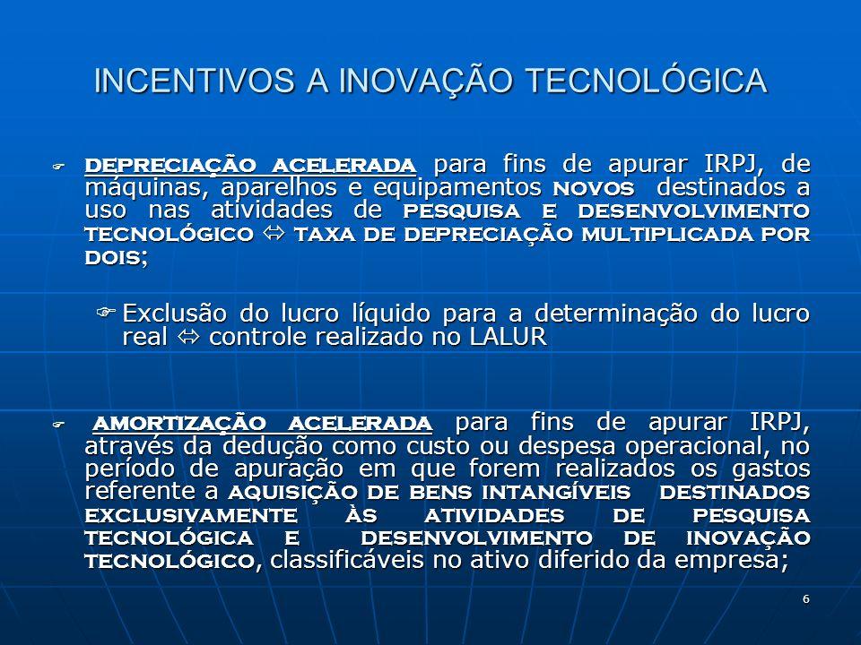7 INCENTIVOS A INOVAÇÃO TECNOLÓGICA DEPRECIAÇÃO NORMAL COM EXCLUÇÃO DE SALDO NÃO DEPRECIADO NA DETERMNAÇÃO DO LUCRO REAL: DEPRECIAÇÃO NORMAL COM EXCLUÇÃO DE SALDO NÃO DEPRECIADO NA DETERMNAÇÃO DO LUCRO REAL: gastos referentes a instalações fixas, aquisição de aparelhos, máquinas e equipamentos com destino a utilização em projetos de P&D, metrologia, normalização técnica e avaliação de conformidade com aplicação em produtos, processo, sistemas e pessoal, procedimentos de autorização de registros, licenças, homologações e procedimentos referentes eles, bem como a proteção de propriedade industrial poderão ter depreciação de acordo com as normas atuais da regulamentação do IRPJ, podendo o saldo não depreciado, ser excluído na determinação do lucro real, no período de apuração em que a utilização destes itens for concluída, observando-se que a empresa não poderá utilizar a depreciação acelerada e esta alternativa de exclusão conjuntamente para o mesmo bem Saldo excluído controlado na Parte B do LALUR para adição na determinação do lucro real em cada período posterior pelo valor da depreciação/amortização contabilizada como despesa operacional.