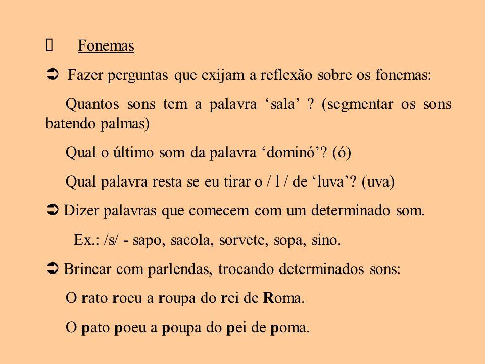 Fonemas Fazer perguntas que exijam a reflexão sobre os fonemas: Quantos sons tem a palavra sala ? (segmentar os sons batendo palmas) Qual o último som