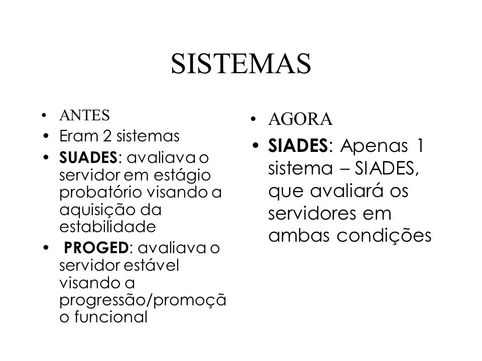 SISTEMAS ANTES Eram 2 sistemas SUADES : avaliava o servidor em estágio probatório visando a aquisição da estabilidade PROGED : avaliava o servidor est