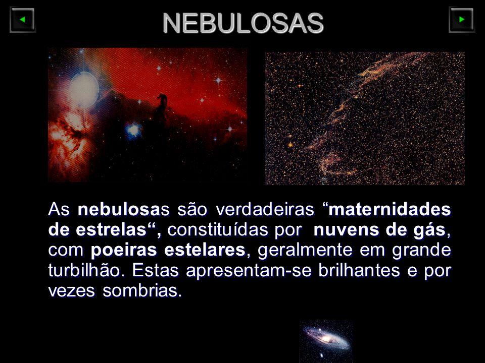NEBULOSAS As nebulosas são verdadeiras maternidades de estrelas, constituídaspor nuvens de gás, com poeiras estelares, geralmente em grande turbilhão.
