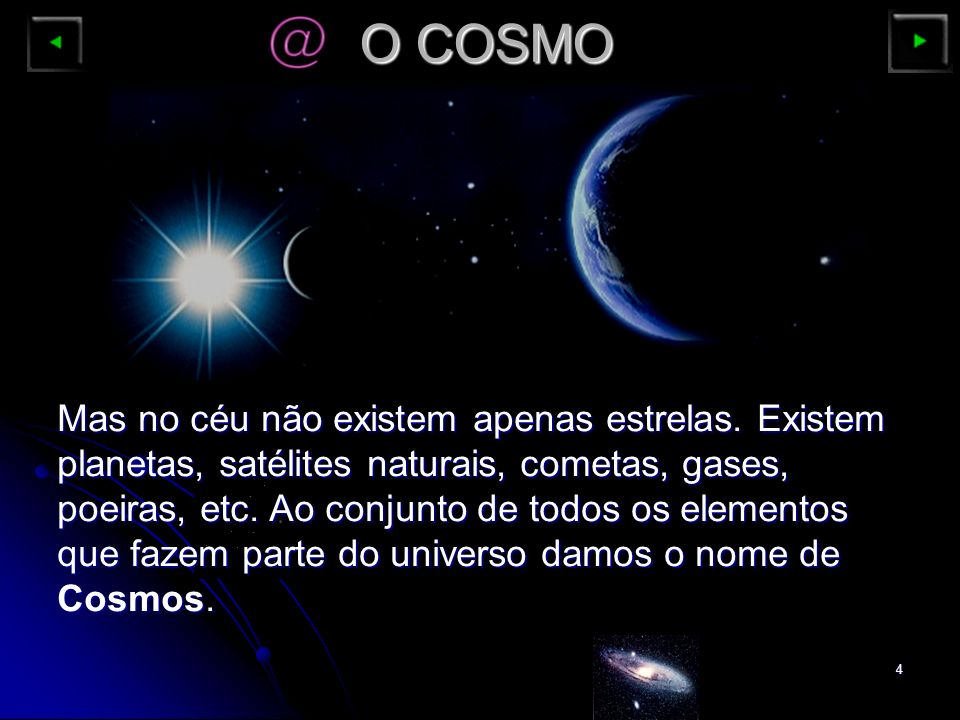 4 O COSMO Mas no céu não existem apenas estrelas. Existem planetas, satélites naturais, cometas, gases, poeiras, etc. Ao conjunto de todos os elemento