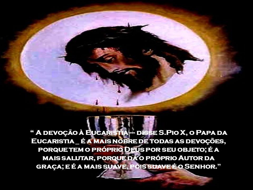 A devoção à Eucaristia – disse S.Pio X, o Papa da Eucaristia _ é a mais nobre de todas as devoções, porque tem o próprio Deus por seu objeto; é a mais salutar, porque dá o próprio Autor da graça; e é a mais suave, pois suave é o Senhor.