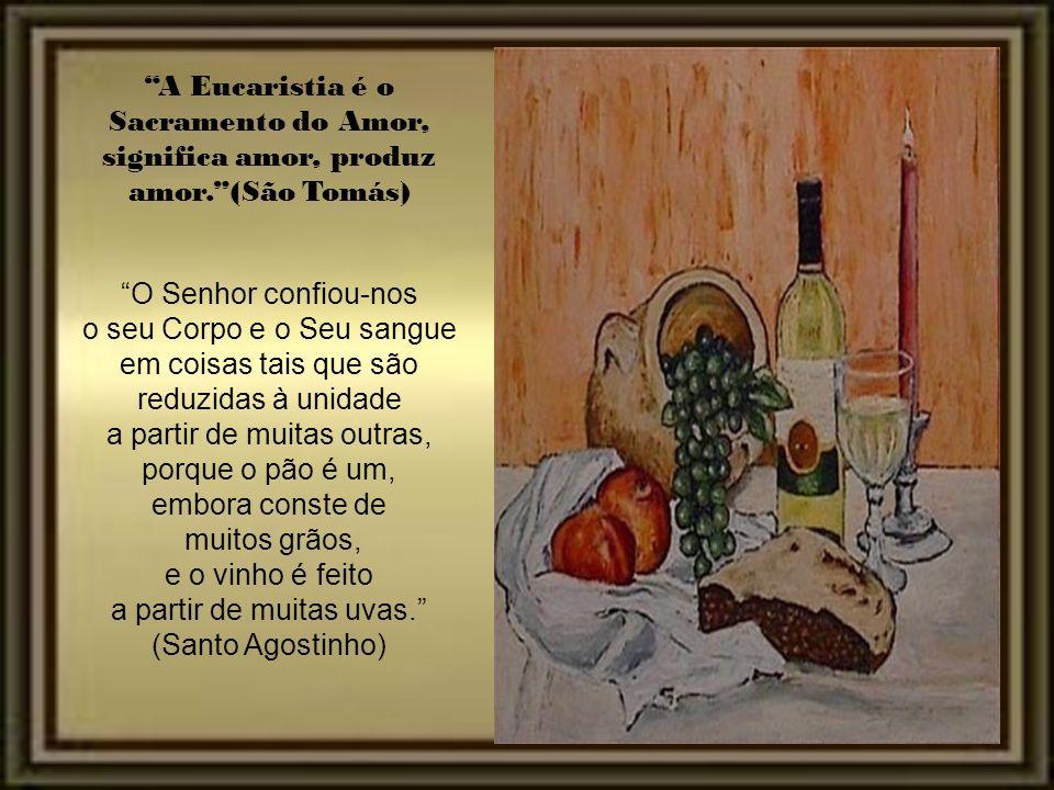 A Eucaristia é o Sacramento do Amor, significa amor, produz amor.(São Tomás) O Senhor confiou-nos o seu Corpo e o Seu sangue em coisas tais que são reduzidas à unidade a partir de muitas outras, porque o pão é um, embora conste de muitos grãos, e o vinho é feito a partir de muitas uvas.