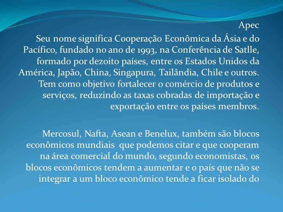 Apec Seu nome significa Cooperação Econômica da Ásia e do Pacífico, fundado no ano de 1993, na Conferência de Satlle, formado por dezoito países, entre os Estados Unidos da América, Japão, China, Singapura, Tailândia, Chile e outros.