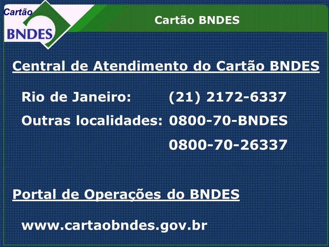 Central de Atendimento do Cartão BNDES Rio de Janeiro: (21) 2172-6337 Outras localidades: 0800-70-BNDES 0800-70-26337 Portal de Operações do BNDES www.cartaobndes.gov.br Cartão BNDES Cartão