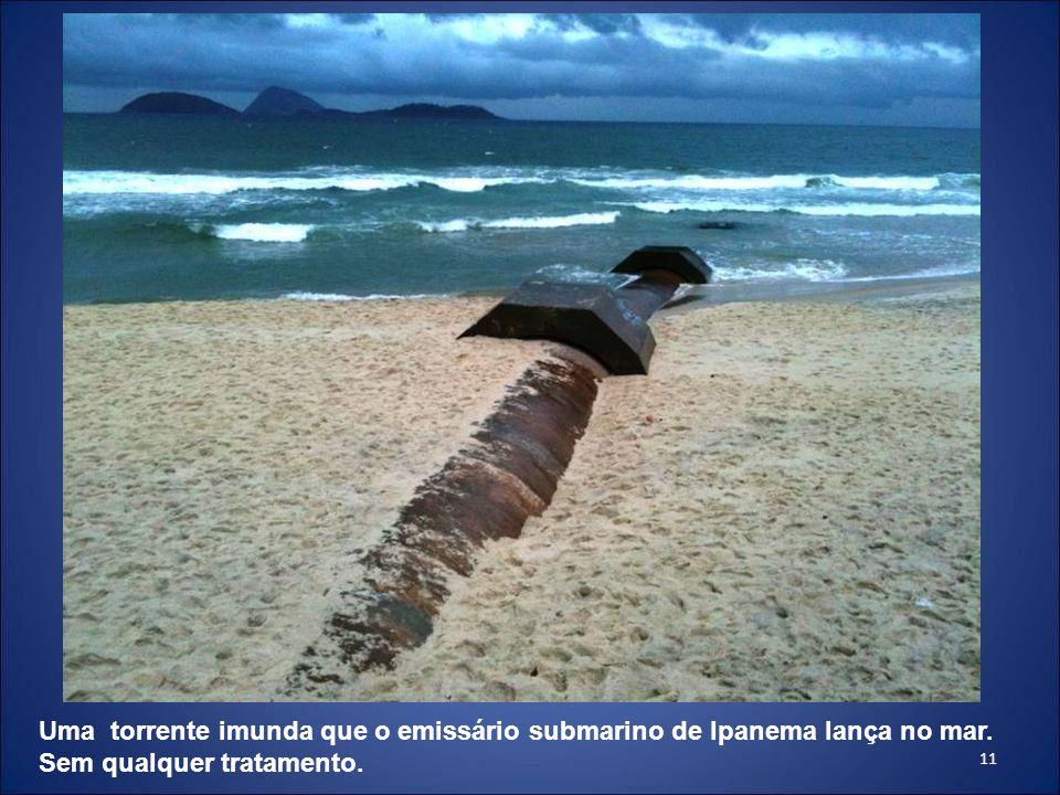11 Uma torrente imunda que o emissário submarino de Ipanema lança no mar. Sem qualquer tratamento.