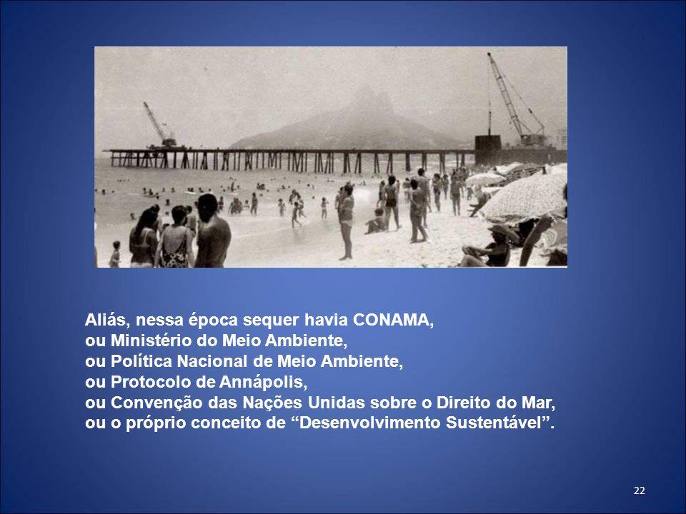 22 Aliás, nessa época sequer havia CONAMA, ou Ministério do Meio Ambiente, ou Política Nacional de Meio Ambiente, ou Protocolo de Annápolis, ou Conven
