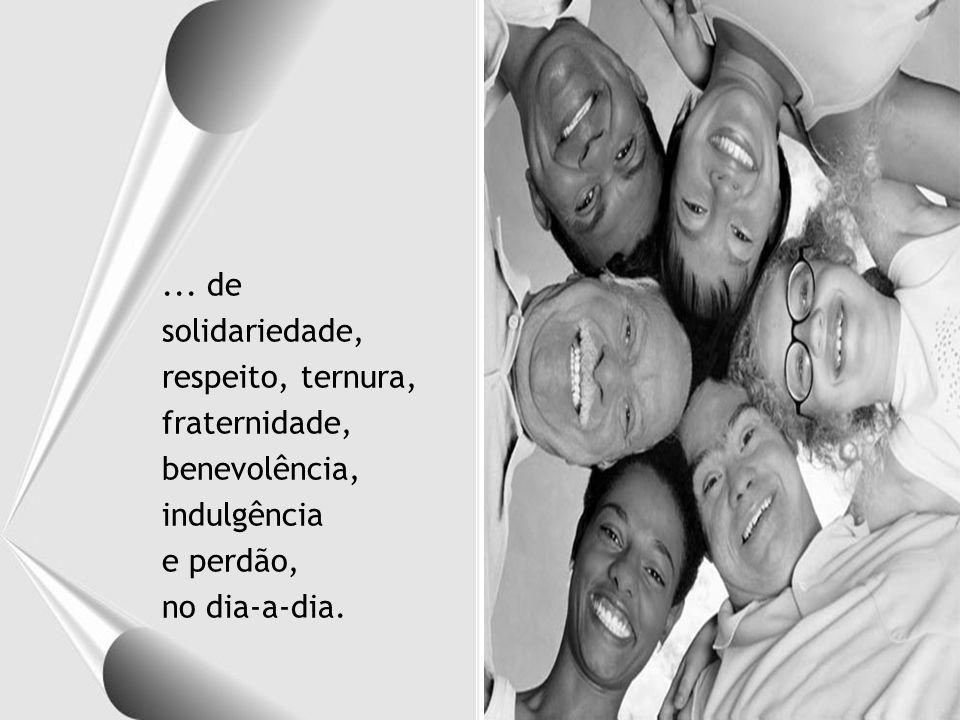 Assim também o mundo de paz, de harmonia e de amor com que tanto sonhamos só será construído a partir de pequenos gestos de compreensão...