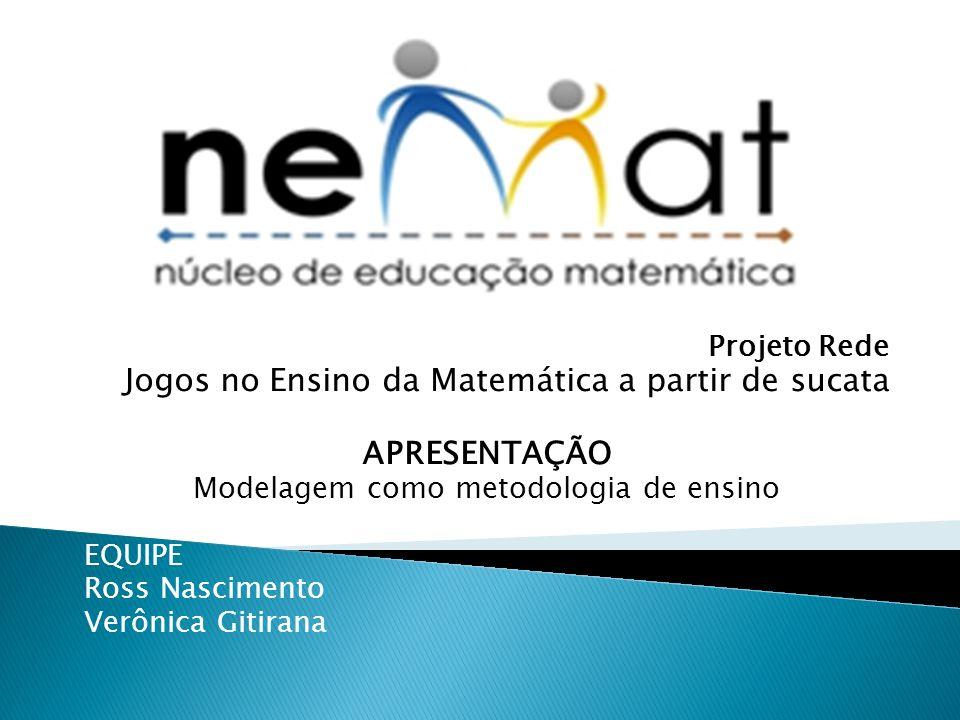 Projeto Rede Jogos no Ensino da Matemática a partir de sucata APRESENTAÇÃO Modelagem como metodologia de ensino EQUIPE Ross Nascimento Verônica Gitirana