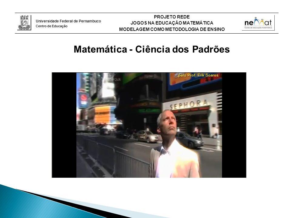 Universidade Federal de Pernambuco Centro de Educação PROJETO REDE JOGOS NA EDUCAÇÂO MATEMÁTICA MODELAGEM COMO METODOLOGIA DE ENSINO Matemática - Ciência dos Padrões