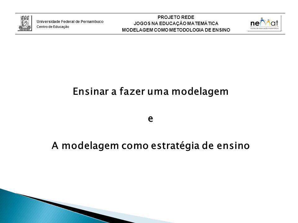 Universidade Federal de Pernambuco Centro de Educação PROJETO REDE JOGOS NA EDUCAÇÂO MATEMÁTICA MODELAGEM COMO METODOLOGIA DE ENSINO Ensinar a fazer uma modelagem e A modelagem como estratégia de ensino