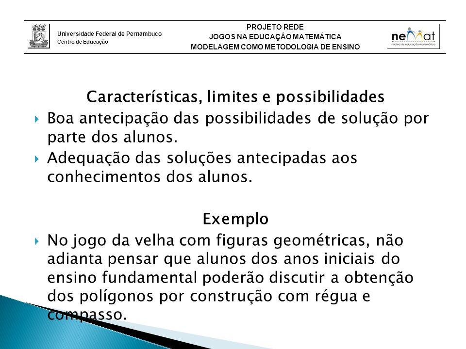 Universidade Federal de Pernambuco Centro de Educação PROJETO REDE JOGOS NA EDUCAÇÂO MATEMÁTICA MODELAGEM COMO METODOLOGIA DE ENSINO Características, limites e possibilidades Boa antecipação das possibilidades de solução por parte dos alunos.